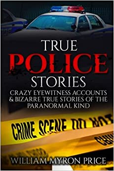 True Police Stories: Crazy Eyewitness Accounts & Bizarre True Stories Of The Paranormal Kind: Volume 1 (True Crime, True Paranormal, Conspiracy ... Mysteries, Unexplained Disappearances)