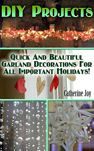 DIY Projects: Quick And Beautiful Garland Decorations For All Important Holidays!: (DIY Garland, DIY Projects For Home, Garland Ideas, DIY Ideas, Crafts From Natural Materials) by [Joy, Catherine]