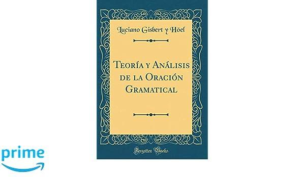 Teoría y Análisis de la Oración Gramatical (Classic Reprint) (Spanish Edition): Luciano Gisbert y Höel: 9780656805600: Amazon.com: Books