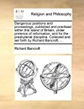 Dangerous Positions and Proceedings, Published and Practised Within This Island of Britain, under Pretence of Reformation, and for the Presbyterial Di, Richard Bancroft, 1170935753
