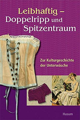 Leibhaftig – Doppelripp und Spitzentraum: Zur Kulturgeschichte der Unterwäsche