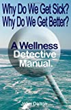 Why Do We Get Sick? Why Do We Get Better? A Wellness Detective Manual, John Dalton, 1463736363