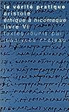 La Vérité Pratique : Aristote, Ethique à Nicomaque, Livre VI, Chateau, Jean-Yves, 2711612988