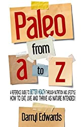 Paleo from A to Z: A reference guide to better health through nutrition and lifestyle. How to eat, live and thrive as nature intended!