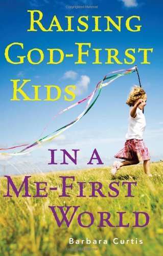 Download Raising God-First Kids in a Me-First World PDF