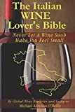The Italian Wine Lover's Bible: Never Let a Wine Snob Make You Feel Small: Volume 3 (The Wine Lover's Bible)