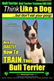 Bull Terrier, Bull Terrier Training AAA AKC: Think Like a Dog, but Don't Eat Your Poop! | Bull Terrier Breed Expert Training |: Here's EXACTLY How to Train Your Bull Terrier