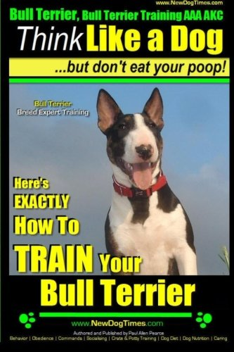 Bull Terrier, Bull Terrier Training AAA AKC: Think Like a Dog, but Don't Eat Your Poop! | Bull Terrier Breed Expert Training |: Here's EXACTLY How to Train Your Bull Terrier (Miniature bull terrier)