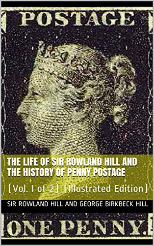 Sir Rowland Hill - The Life of Sir Rowland Hill and the History of Penny Postage, Vol. I (of 2): (Illustrated Edition)