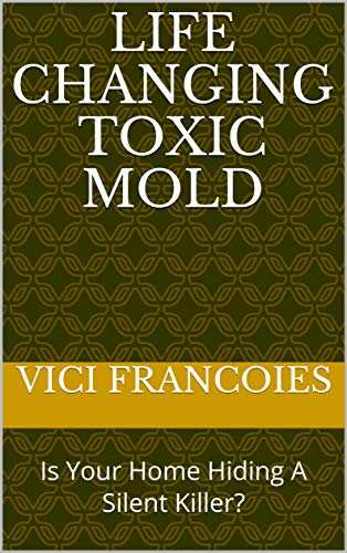 Life Changing TOXIC MOLD: Is Your Home Hiding A Silent Killer? by [Francoies, Vici, Francoies, Clark]
