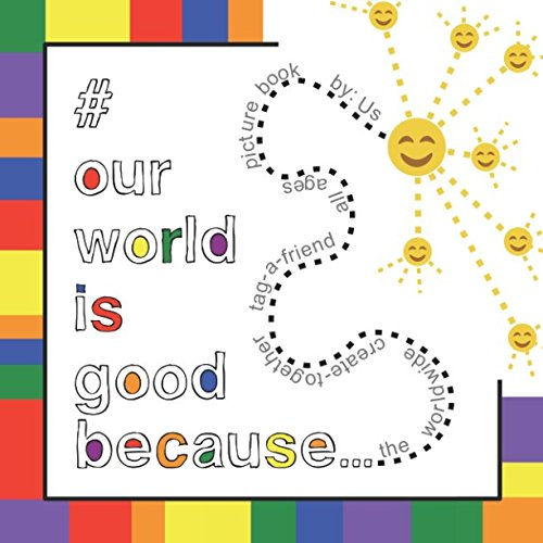 Read Online # Our World Is Good Because...: The worldwide, create-together, tag-a-friend, all ages picture book pdf
