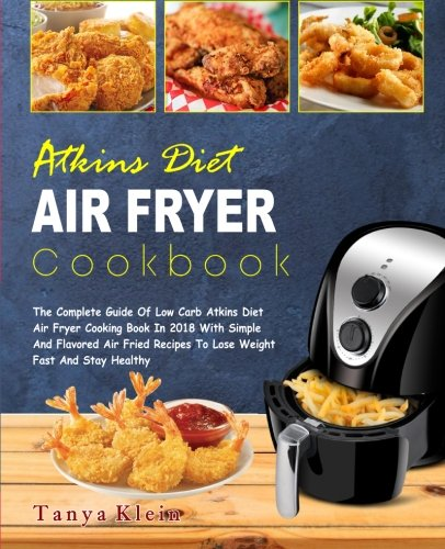 Atkins Diet Air Fryer Cookbook: The Complete Guide of Low Carb Atkins Diet Air Fryer Cooking Book In 2018 With Simple And Flavored Air Fried Recipes To Lose Weight Fast And Stay Healthy by Tanya Klein