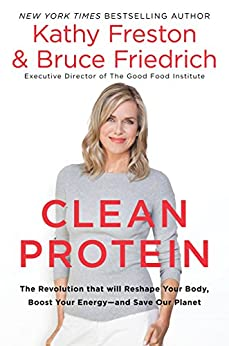 Clean Protein: The Revolution that Will Reshape Your Body, Boost Your Energy—and Save Our Planet by [Freston, Kathy, Friedrich, Bruce]
