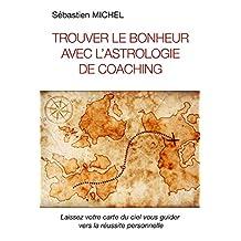 Trouver le bonheur avec l'astrologie de coaching: Laissez votre carte du ciel vous guider vers la réussite personnelle (French Edition)