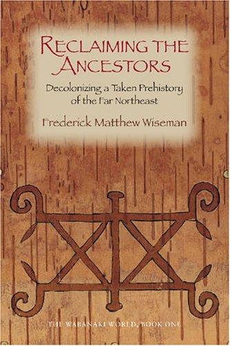 Reclaiming the Ancestors: Decolonizing a Taken Prehistory of the Far Northeast (Wabanaki World) (Bk.1)