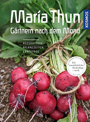 Maria Thun - Gärtnern nach dem Mond: Aussaattage, Pflanzzeiten, Erntetage