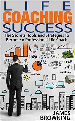 Life Coaching Success: The Secrets, Tools and Strategies To Becoming A Professional Life Coach