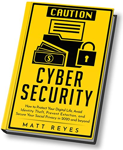 Cyber Security: How to Protect Your Digital Life, Avoid Identity Theft, Prevent Extortion, and Secure Your Social Privacy in 2020 and beyond by [Reyes, Matt]