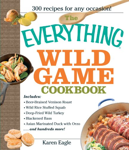 The Everything Wild Game Cookbook: From Fowl And Fish to Rabbit And Venison--300 Recipes for Home-cooked Meals ()