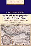 Political Topographies of the African State : Territorial Authority and Institutional Choice, Boone, Catherine, 0521532647