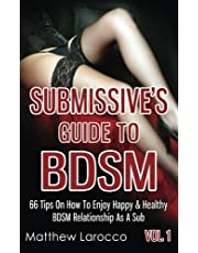 Submissive's Guide To BDSM Vol. 1: 66 Tips On How To Enjoy Happy & Healthy BDSM Relationship As A Sub