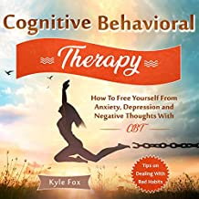 Cognitive Behavioral Therapy: How to Free Yourself from Anxiety, Depression and Negative Thoughts with CBT