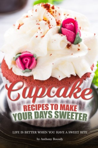Cupcake Recipes to Make Your Days Sweeter: Life Is Better When You Have a Sweet Bite by Anthony Boundy