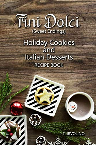 Fini Dolci (Sweet Endings): Holiday Cookies and Italian Desserts Recipe Book (Italian Christmas Cookie Recipe)