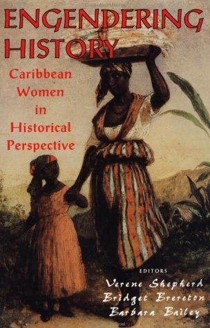 Engendering History: Caribbean Women in Historical Perspective