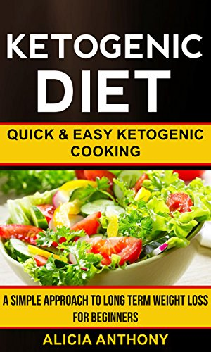 Ketogenic Diet: Quick And Easy Ketogenic Cooking (A Simple Approach To Long Term Weight Loss For Beginners) by Alicia Anthony