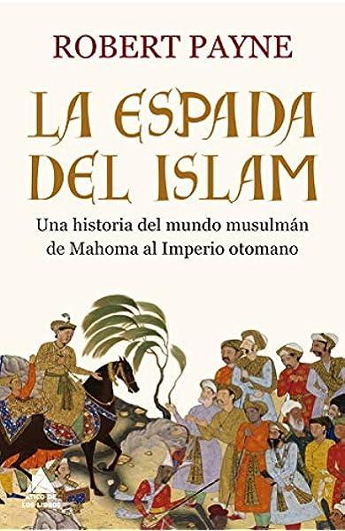 La espada del islam: Una historia del mundo musulmán de Mahoma al Imperio otomano Ático Historia: Amazon.es: Payne, Robert, Garzolini, Jorge: Libros