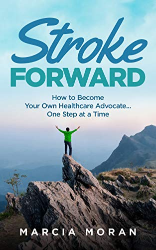 Stroke Forward: How to Become Your Own Healthcare Advocate . . . One Step at a Time by [Moran, Marcia]