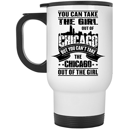 You Can't Take The Chicago Out Of The Girl Travel Mug, You Can Take The Girl Out Of Chicago Mug (Travel Mug - White)