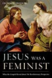 img - for Jesus Was a Feminist: What the Gospels Reveal about His Revolutionary Perspective book / textbook / text book