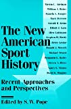 The New American Sport History: Recent Approaches and Perspectives (Sport and Society)