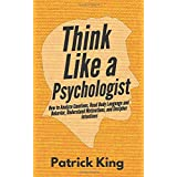 Think Like a Psychologist: How to Analyze Emotions, Read Body Language and Behavior, Understand Motivations, and Decipher Int