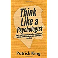 Think Like a Psychologist: How to Analyze Emotions, Read Body Language and Behavior...