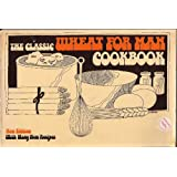 The Classic Wheat for Man Cookbook: More Than 300 Delicious and Healthful Ways to Use Stoneground Whole Wheat Flour