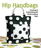 Hip Handbags: Creating & Embellishing 40 Great-Looking Bags