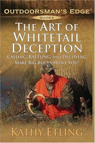 The Art of Whitetail Deception: Calling, Rattling, and Decoying - Make Big Bucks Hunt You! (Outdoorsman's Edge)