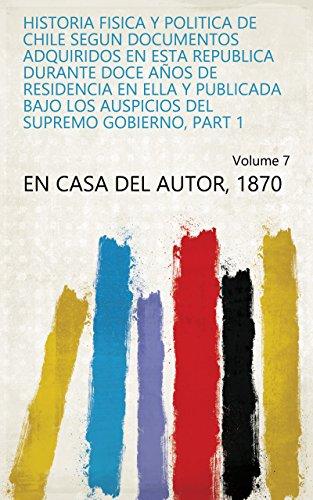 Historia fisica y politica de Chile segun documentos adquiridos en esta republica durante doce años de residencia en ella y publicada bajo los auspicios del supremo gobierno, Part 1 Volume 7