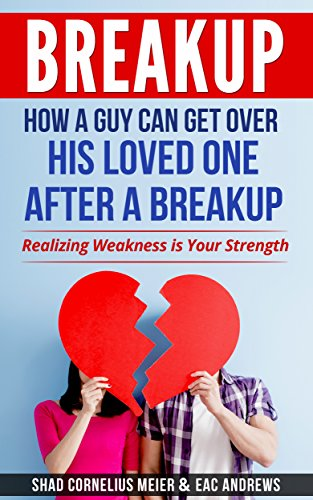 BREAKUP: How a Guy Can Get Over His Loved One After a Breakup: Realizing  weakness is your strength (Making Up After Breakup, Letting Go, Breakup for