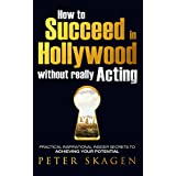 How to Succeed in Hollywood without really Acting: Practical inspirational insider secrets to achieving your potential