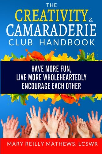 The Creativity & Camaraderie Club Handbook: Have More Fun, Live More Wholeheartedly, Encourage Each Other