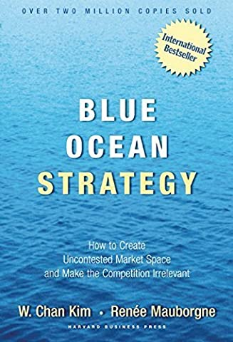 Blue Ocean Strategy: How to Create Uncontested Market Space and Make Competition Irrelevant by W. Chan Kim (Blue Ocean Strategy)
