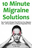 10 Minute Migraine Solutions: Top 10 Foods & Recipes That Will Cure Your Migraine Fast... All You Need is a 10 Minute Preparation Time