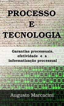 Processo e Tecnologia: garantias processuais, efetividade e a informatização processual por [Marcacini, Augusto]
