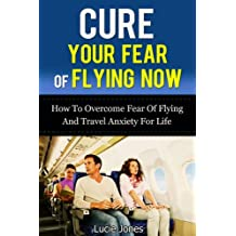Cure Your Fear of Flying Now. How to Overcome Fear of Flying And Travel Anxiety For Life. (Fear of flying, Overcome fear, Fearless, Fear nothing, Flying, ... Phobia, Phobia free, Phobias and fears)