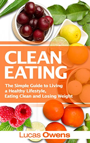 Clean Eating: The Simple Guide to Living a Healthy Lifestyle, Eating Clean and Losing Weight by Lucas Owens