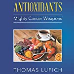 Antioxidants: Mighty Cancer Weapons   Thomas Lupich
